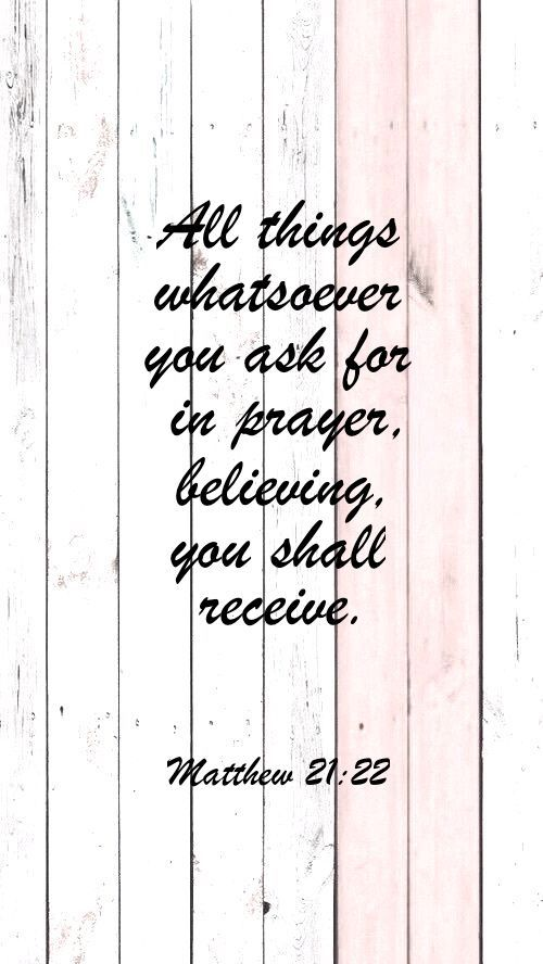 All things whatsoever you ask for in prayer. Believing you shall receive