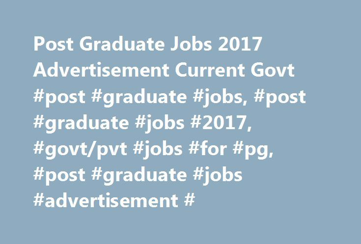 Post Graduate Jobs 2017 Advertisement Current Govt #post #graduate #jobs, #post #graduate #jobs #2017, #govt/pvt #jobs #for #pg, #post #graduate #jobs #advertisement # http://indiana.remmont.com/post-graduate-jobs-2017-advertisement-current-govt-post-graduate-jobs-post-graduate-jobs-2017-govtpvt-jobs-for-pg-post-graduate-jobs-advertisement/  # Post Graduate Jobs 2017 Advertisement Current Govt/Pvt Jobs After PG Latest Post Graduate Jobs With the help of these links you may easily check…