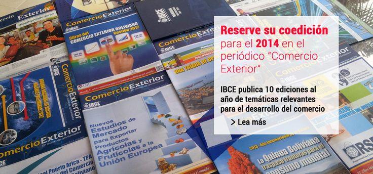 IBCE : Periódico COMERCIO EXTERIOR Publicación Oficial desde hace más de 21 años. Se caracteriza por presentar un contenido monotemático, abordando -con un enfoque técnico- los temas coyunturales de mayor relevancia y utilidad para los diferentes sectores de la economía boliviana.