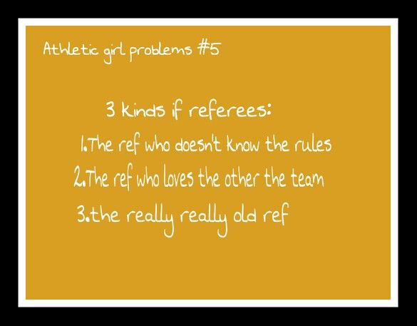 Athletic girl problems #5 Oh, yes! When my team plays this one team (whom we have grown to deeply hate), we always get the same two referees! One is a combination of 1 and 2, and the other is all three.