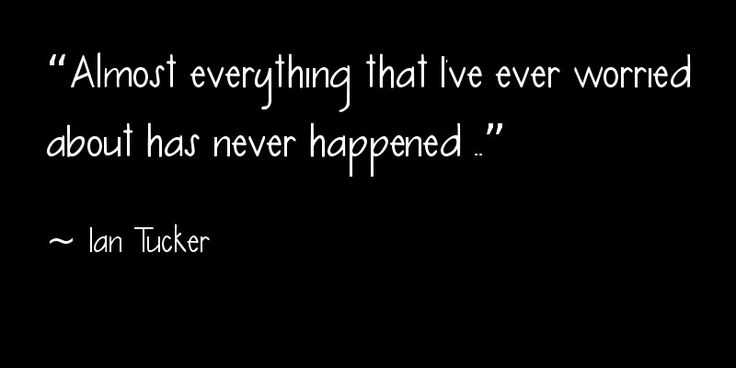"""Almost everything that I've ever worried about has never happened"" ~ Ian Tucker"