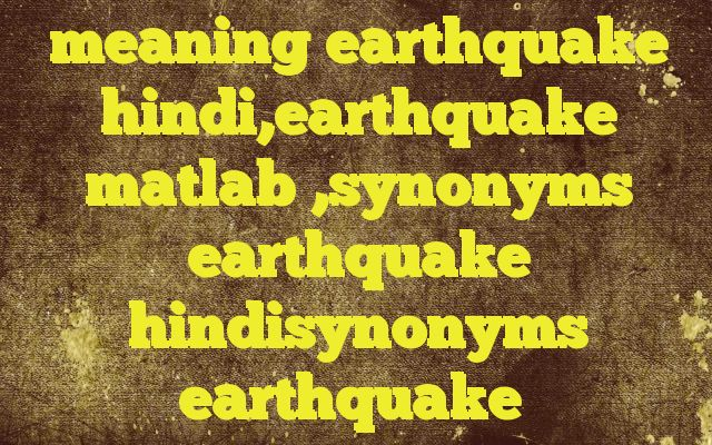 meaning earthquake hindi,earthquake matlab ,synonyms earthquake hindisynonyms earthquake Meaning of  earthquake in Hindi  SYNONYMS AND OTHER WORDS FOR earthquake  भूकंप→earthquake,quake,temblor भूकम्प→earthquake भूचाल→earthquake,quake,temblor,seism Definition of earthquake a sudden and violent shaking of the ground, sometimes causing great destruction, as a result o...
