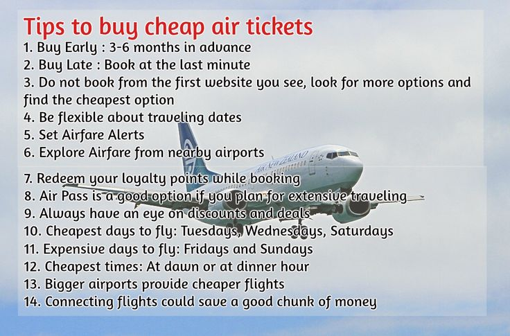 Tips to buy cheap air tickets 1. Buy Early : 3-6 months in advance 2. Buy Late : Book at the last minute 3. Do not book from the first website you see, look for more options and find the cheapest option 4. Be flexible about traveling dates 5. Set Airfare Alerts  6. Explore Airfare from nearby airports 7. Redeem your loyalty points while booking 8. Air Pass is a good option if you plan for extensive traveling 9. Always have an eye on discounts and deals 10. Cheapest days to fly: Tuesday