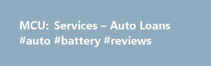 MCU: Services – Auto Loans #auto #battery #reviews http://auto-car.nef2.com/mcu-services-auto-loans-auto-battery-reviews/  #auto refinancing # Please Select: Login to Online Banking to securely apply online for a Credit Card, Auto Loan, Auto Refinance Loan or Personal Loan. Auto Center Features & Benefits TruStage™ Auto & Home Insurance Program Get your free quote today or call 1-855-483-2149. Exclusively for credit union members like you, the TruStage Auto & Home Insurance Program provides…