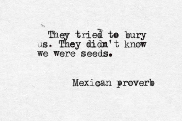 """""""They"""" tried to bury us, they didn't know we were seeds""""  I can bloom anywhere, just let me be ME!"""