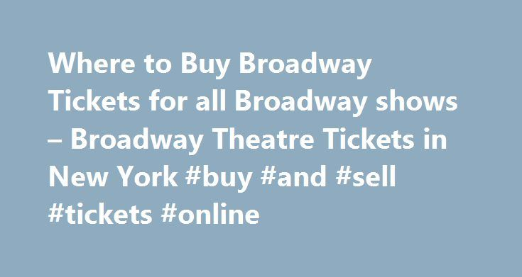 Where to Buy Broadway Tickets for all Broadway shows – Broadway Theatre Tickets in New York #buy #and #sell #tickets #online http://tickets.remmont.com/where-to-buy-broadway-tickets-for-all-broadway-shows-broadway-theatre-tickets-in-new-york-buy-and-sell-tickets-online/  Where To Buy Broadway Tickets Broadway tickets are available from many sources. Here you will find the essential information you need for buying Broadway tickets, much of this information will (...Read More)