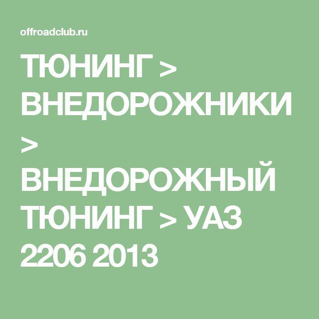 ТЮНИНГ > ВНЕДОРОЖНИКИ > ВНЕДОРОЖНЫЙ ТЮНИНГ > УАЗ 2206 2013