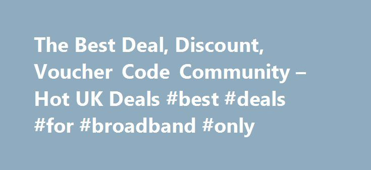 The Best Deal, Discount, Voucher Code Community – Hot UK Deals #best #deals #for #broadband #only http://broadband.nef2.com/the-best-deal-discount-voucher-code-community-hot-uk-deals-best-deals-for-broadband-only/  #broadband deals uk # All Highlights 1562 Android TV Philips Ambient Light 43 4K TV Now Eve Android TV Philips Ambient Light 43 4K TV Now Even Cheaper! Was £599 now £341.99 With Code Argos 1454 Nectar Double-Up Back 16th – 22nd November – Sains Nectar Double-Up Back 16th – 22nd…
