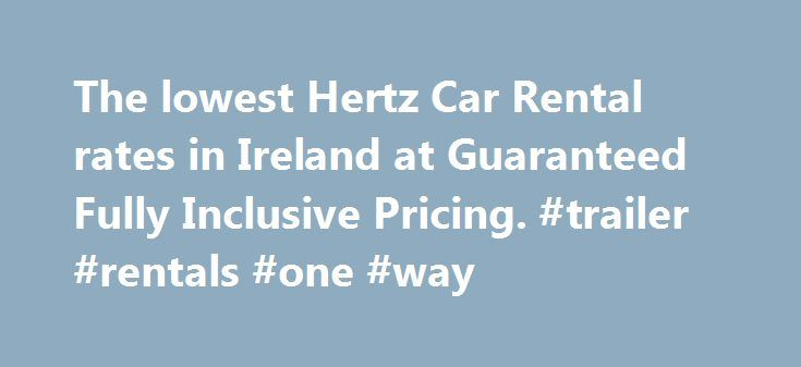 The lowest Hertz Car Rental rates in Ireland at Guaranteed Fully Inclusive Pricing. #trailer #rentals #one #way http://rental.remmont.com/the-lowest-hertz-car-rental-rates-in-ireland-at-guaranteed-fully-inclusive-pricing-trailer-rentals-one-way/  #compare rental car rates # Fully Inclusive, No Hidden Charges! Zero Super Collision Damage Waiver (Super Cover) is included in your rate which reduces your Damage Excess to Zero. SCDW does not cover for damage to Tyres, Wheels, Loss of keys or Fuel…
