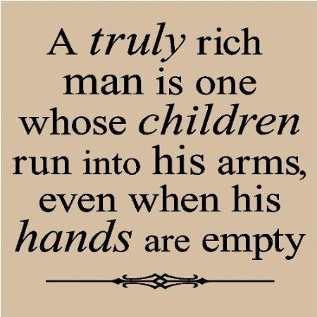 A truly rich man ~ is one whose children run into his arms, even when his hands are empty ~