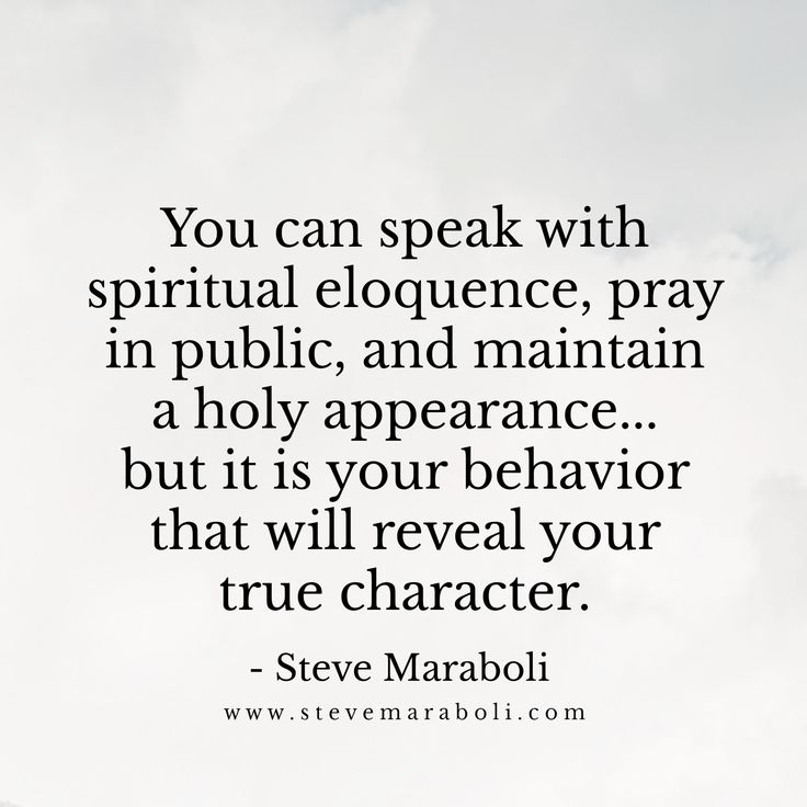 You can speak with spiritual eloquence, pray in public, and maintain a holy appearance... but it is your behavior that will reveal your true character. - Steve Maraboli