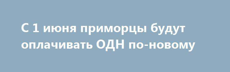 С 1 июня приморцы будут оплачивать ОДН по-новому https://lotosnews.ru/s-1-iyunya-primortsy-budut-oplachivat-odn-po-novomu/  Департамент по тарифам Приморского края утвердил новые нормативы на потребление электричества, горячую и холодную воды на общедомовые нужды, об этом сообщает ИА «Дейта». Как сообщили в ведомстве, новые тарифы на потребление электроэнергии для содержания общего имущества в многоквартирном доме снижены. А в нормативе за электроэнергию появилось две новые категории…