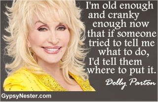 I'm old enough and cranky enough now that if someone tried to tell me what to do, I'd tell them where to put it. -Dolly Parton.  For more great quotes to pin to your friends: http://www.gypsynester.com/funny-inspirational-quotes.htm