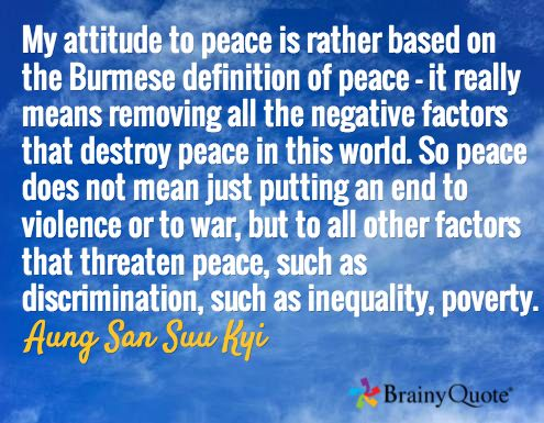 My attitude to peace is rather based on the Burmese definition of peace - it really means removing all the negative factors that destroy peace in this world. So peace does not mean just putting an end to violence or to war, but to all other factors that threaten peace, such as discrimination, such as inequality, poverty. / Aung San Suu Kyi