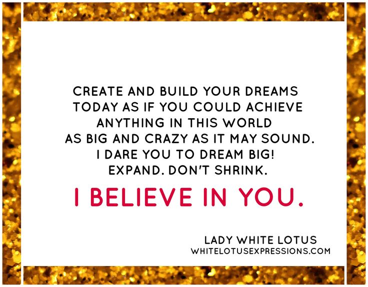 # www.whitelotusexpressions.com # LADY WHITE LOTUS # I BELIEVE IN YOU # Build your dreams # Dream big # Expand
