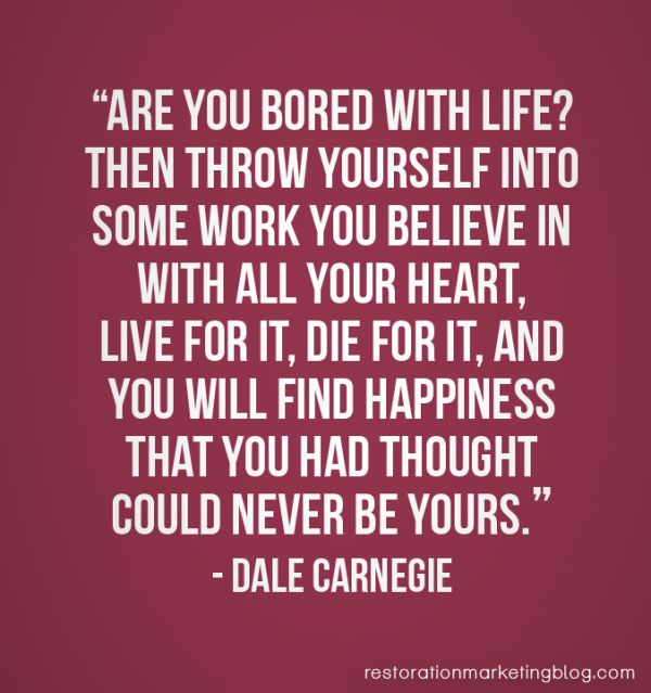 """""""Are you bored with life? Then throw yourself into some work you believe in with all your heart, live for it, die for it, and you will find happiness that you had thought could never be yours."""" - Dale Carnegie"""