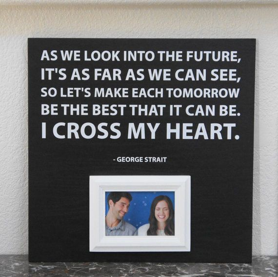 George Strait  I cross my heart Picture Frame  I really want to make this because it is the song brad proposed to!!