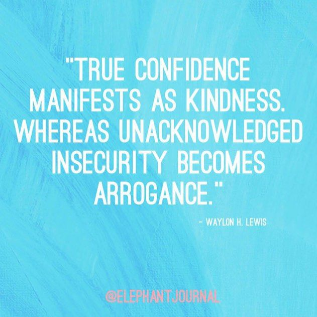 True confidence manifests as kindness. Whereas unacknowledged insecurity becomes arrogance.