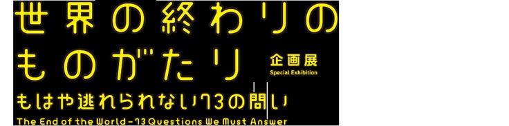 世界の終わりのものがたり@日本科学未来館