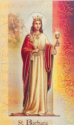 Who is Saint Barbara? She is the patron saint of firefighters, sailors, artillerymen, anyone who is in danger of sudden death and of the city of Santa Barbara, California.  A young virgin who chose a violent death rather than deny Christ, she is a saint in the highest tradition. St. Barbara's name can be invoked on any occasion with the assurance that her virtue will protect us from evil of all forms.
