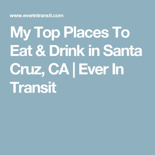 My Top Places To Eat & Drink in Santa Cruz, CA | Ever In Transit
