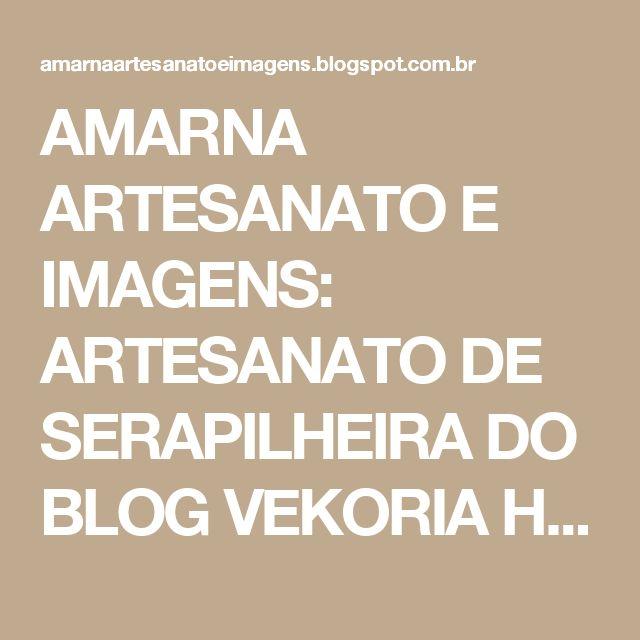 AMARNA ARTESANATO E IMAGENS: ARTESANATO DE SERAPILHEIRA DO BLOG VEKORIA HANDMADE - clique nas imagens para ampliá-las