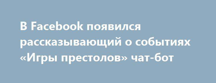 В Facebook появился рассказывающий о событиях «Игры престолов» чат-бот http://oane.ws/2017/07/05/v-facebook-poyavilsya-rasskazyvayuschiy-o-sobytiyah-igry-prestolov-chat-bot.html  В Facebook появился мессенджер, который рассказывает о предыдущих событиях сериала «Игры престолов». Появление чат-бота связано с приближением выхода премьеры седьмого сезона известной киносаги.