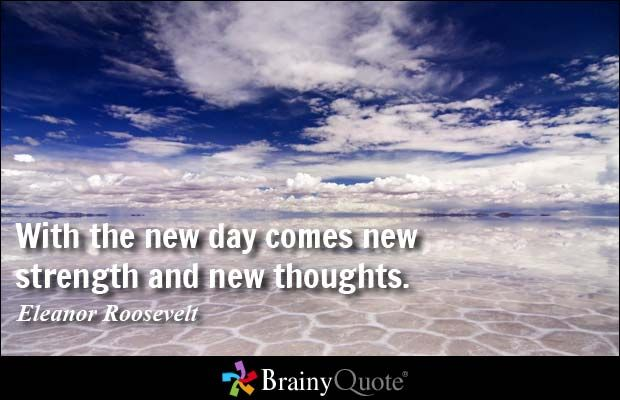 With the new day comes new strength and new thoughts. - Eleanor Roosevelt at BrainyQuote