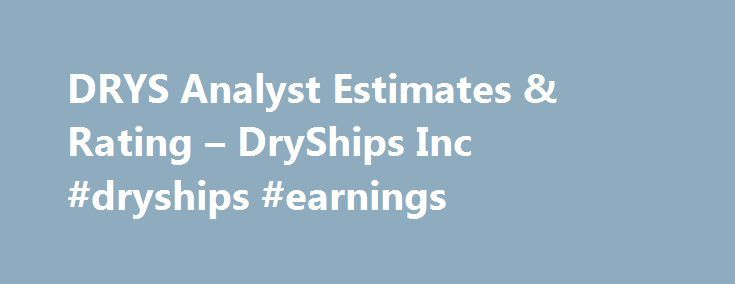 DRYS Analyst Estimates & Rating – DryShips Inc #dryships #earnings http://earnings.remmont.com/drys-analyst-estimates-rating-dryships-inc-dryships-earnings-3/  #dryships earnings # DryShips Inc. DRYS (U.S. Nasdaq) Real-time U.S. stock quotes reflect trades reported through Nasdaq only. International stock quotes are delayed as per exchange requirements. Indexes may be real-time or delayed; refer to time stamps on index quote pages for information on delay times. Quote data, except U.S…