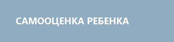 http://www.baby.ru/blogs/post/528361215-527298490/#.WL6PMTO6M58.vk  САМООЦЕНКА РЕБЕНКА