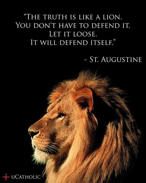 """The Truth is like a lion. You don't have to defend it. Let it loose. It will defend itself."" St. Augustine"