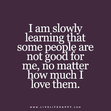 I am slowly learning that some people are not good for me, no matter how much I love them. - Bikini Fitness