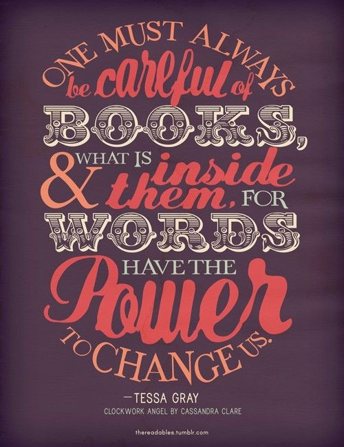 One must always be careful of books and what is inside them for words have the power to change us.  ~ Tessa Gray