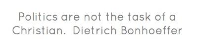 Politics are not the task of a Christian.Dietrich Bonhoeffer...