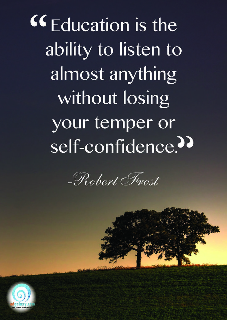 """Education is the ability to listen to almost anything without losing your temper or self-confidence"" - Robert Frost."