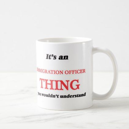 It's and Immigration Officer thing you wouldn't u Coffee Mug - office decor custom cyo diy creative