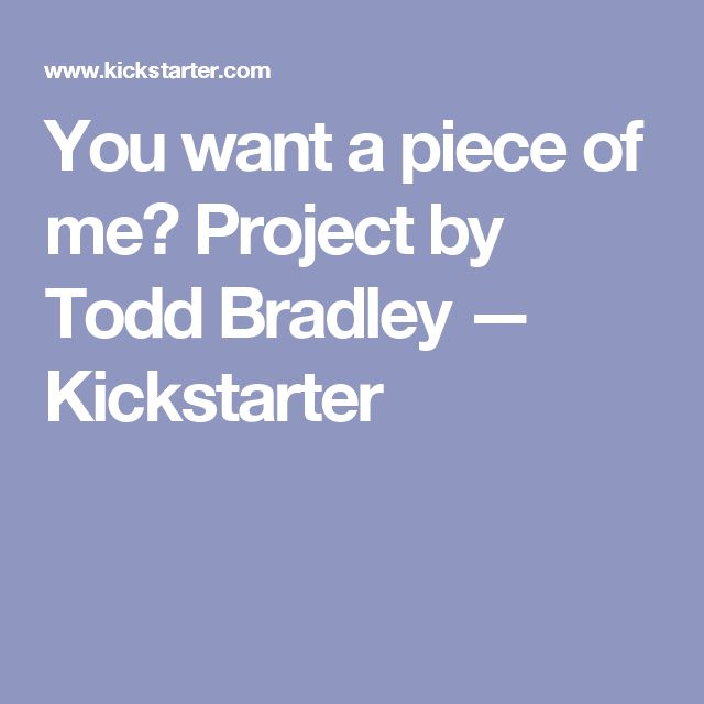 You want a piece of me? Project by Todd Bradley —  Kickstarter