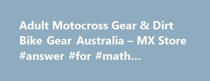 "Adult Motocross Gear & Dirt Bike Gear Australia – MX Store #answer #for #math #problems http://health.nef2.com/adult-motocross-gear-dirt-bike-gear-australia-mx-store-answer-for-math-problems/  #answer motocross # Adult Motocross Gear Can't find what you're looking for? Let us find it for you – Click Here to complete our simple ""Find it for me"" form! At MXstore we pride ourselves on carrying the widest range of dirt bike gear from all of the biggest brands in MX. No matter what brand, size…"