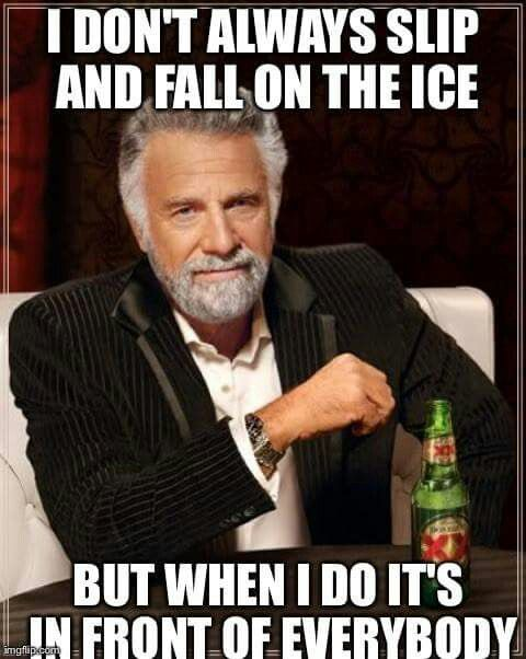 I don't always slip and fall on the ice, but when I do...