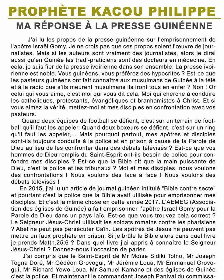 Hervé Kouakou: Publication du Prophète sur son mur Facebook : FRANÇAIS : PROPHÈTE KACOU PHILIPPE : MA RÉPONSE À LA PRESSE GUINÉENNE J'ai lu les propos de la presse guinéenne sur l'emprisonnement de l'apôtre Israël Gomy. Je ne crois pas que ces propos soient l'œuvre de journalistes. Mais si les auteurs sont vraiment des journalistes alors je dirai aussi qu'en Guinée les tradi-praticiens sont des docteurs en médecine. En cela je suis fier de la presse ivoirienne dans son ensemble. La presse…
