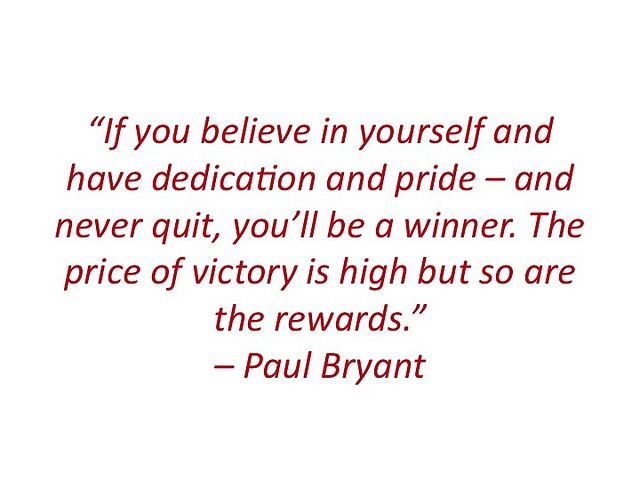 """If you believe in yourself and have dedication and pride – and never quit, you'll be a winner. The price of victory is high but so are the rewards."" – Paul Bryant"