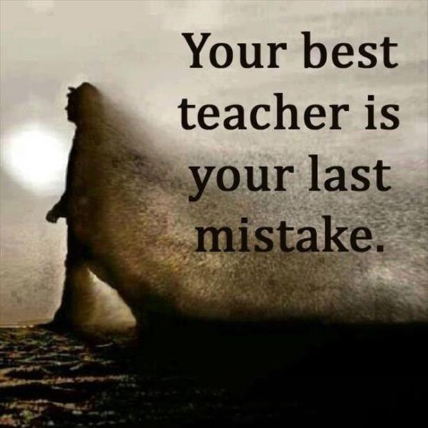 Najlepšou učiteľkou je tvoja posledná chyba.