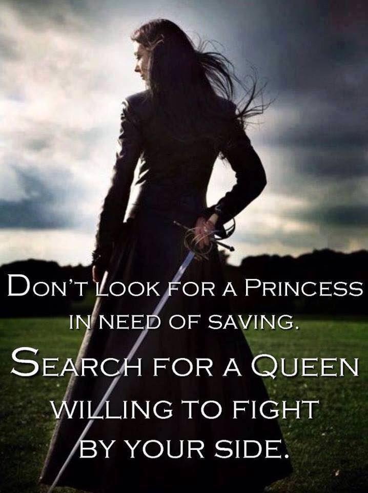 """""""Suche nicht nach einer Prinzessin, die gerettet wetden muss. Suche nach einer Königin, die an deiner Seite kämpfen wird."""""""