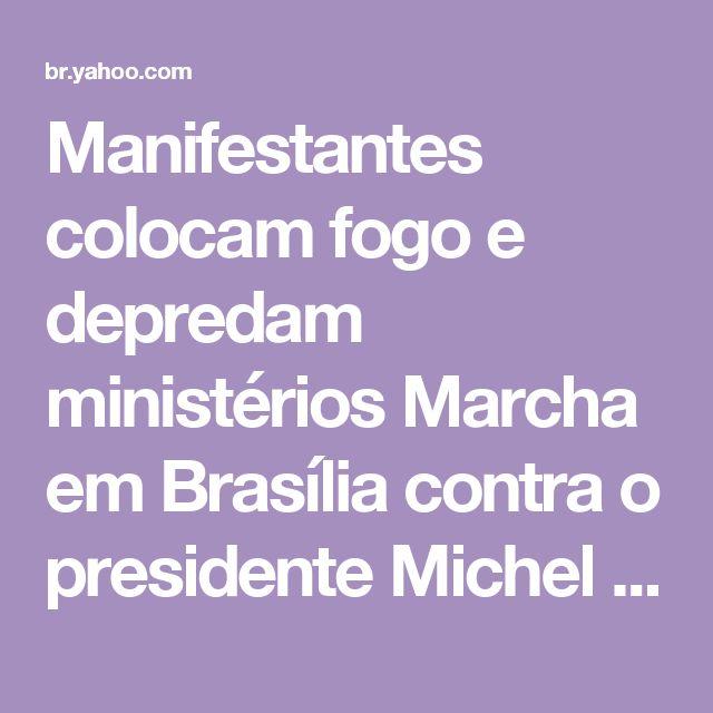 Manifestantes colocam fogo e depredam ministérios        Marcha em Brasília contra o presidente Michel Temer e as reformas da Previdência e Trabalhista tem confronto e pessoas feridas        Planato evacuado, siga ao vivo»