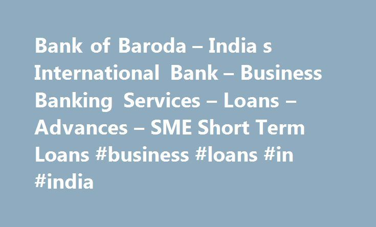 Bank of Baroda – India s International Bank – Business Banking Services – Loans – Advances – SME Short Term Loans #business #loans #in #india http://fitness.remmont.com/bank-of-baroda-india-s-international-bank-business-banking-services-loans-advances-sme-short-term-loans-business-loans-in-india/  # SME Short Term Loans PURPOSE: To meet temporary shortfall / mismatch in liquidity, for meeting genuine business requirements only. ENTERPRISES GROUP: Micro, Small & Medium Enterprises as per…
