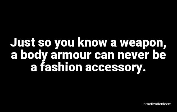Just so you know a weapon, a