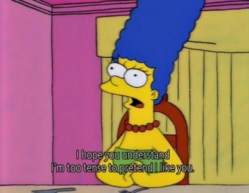I hope you understand, I'm too tense to pretend I like you. The 100 Best Classic Simpsons Quotes