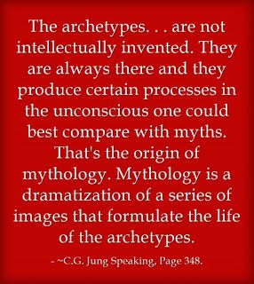 The archetypes. . . are not intellectually invented. They are always there and they produce certain processes in the unconscious one could best compare with myths. That's the origin of mythology. Mythology is a dramatization of a series of images that formulate the life of the archetypes. ~C.G. Jung Speaking, Page 348.