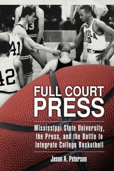 Full Court Press: Mississippi State University the Press and the Battle to Integrate College Basketball