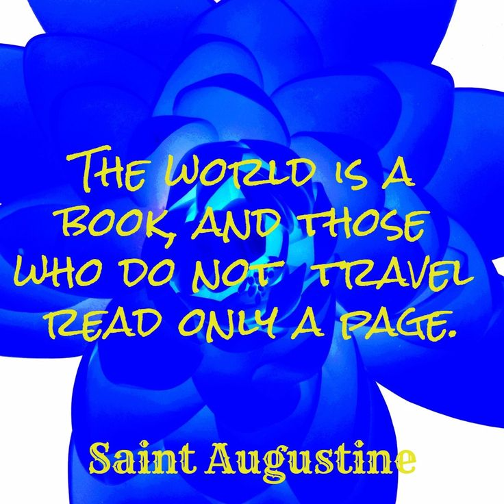 The world is a  book, and those  who do not  travel  read only a page. / Saint Augustine